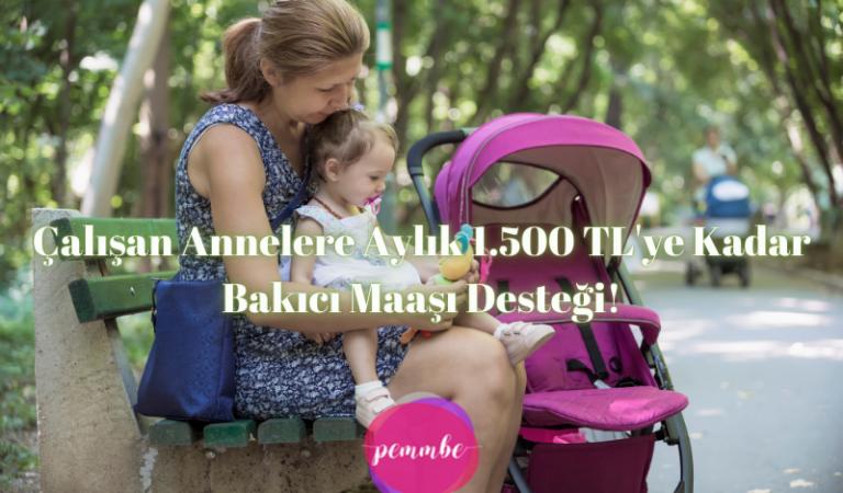 Çalışan Annelere Aylık 1.500 TL'ye Kadar Bakıcı Maaşı Desteği!